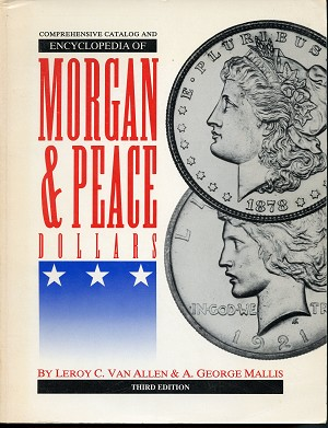 Comprehensive Catalog and Encyclopedia of Morgan & Peace Dollars By Leroy C. Van Allen & A. George Mallis Third Edition